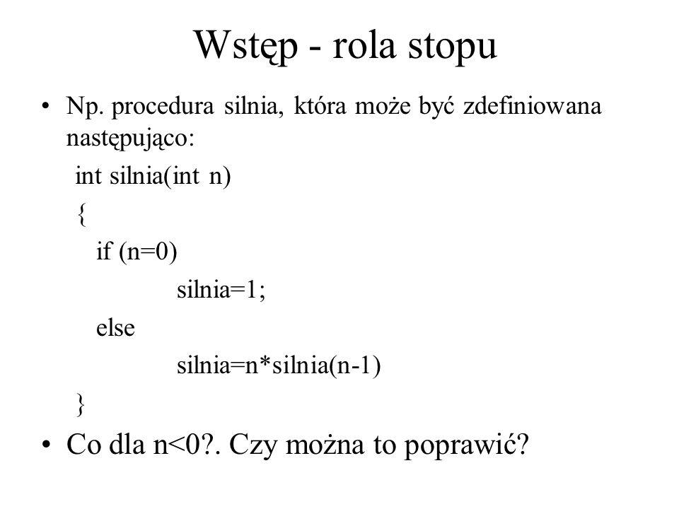 Wstęp - rola stopu Np. procedura silnia, która może być zdefiniowana następująco: int silnia(int n) { if (n=0) silnia=1; else silnia=n*silnia(n-1) } C