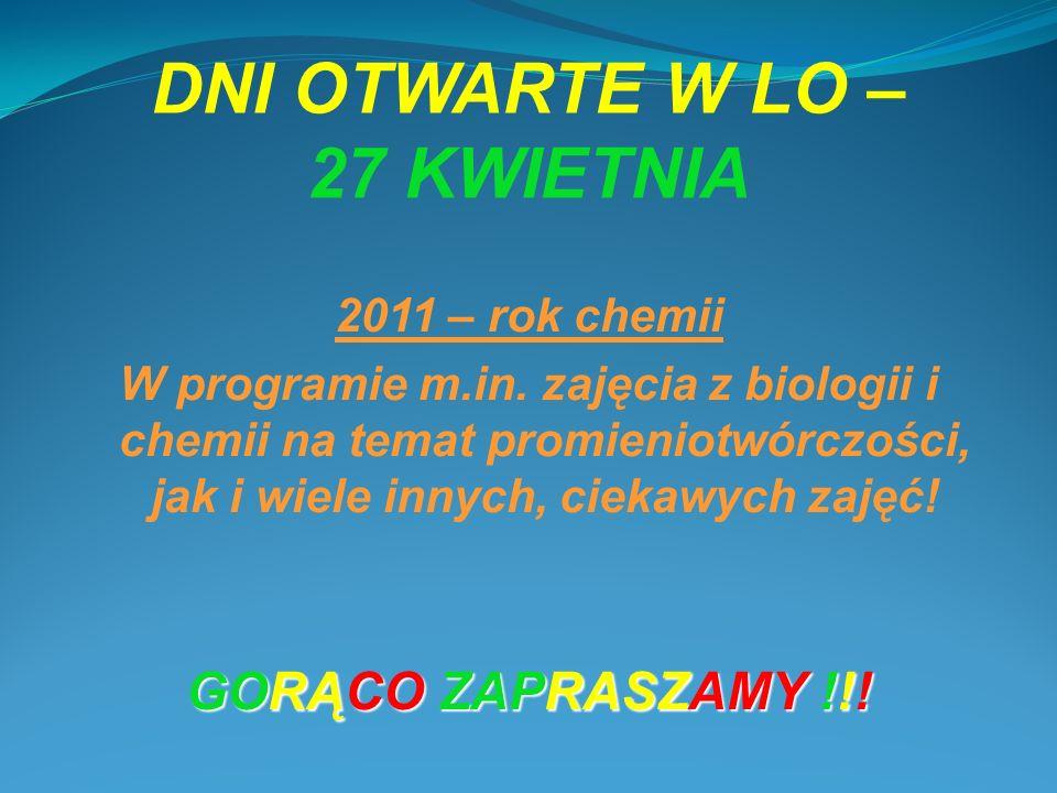 DNI OTWARTE W LO – 27 KWIETNIA 2011 – rok chemii W programie m.in. zajęcia z biologii i chemii na temat promieniotwórczości, jak i wiele innych, cieka