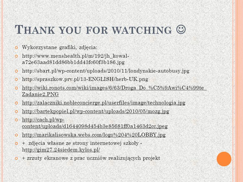 T HANK YOU FOR WATCHING Wykorzystane grafiki, zdjęcia: http://www.menshealth.pl/m/192/jh_kowal- a72e63aad81dd86bb1dd43fc60f3b186.jpg http://sbart.pl/w