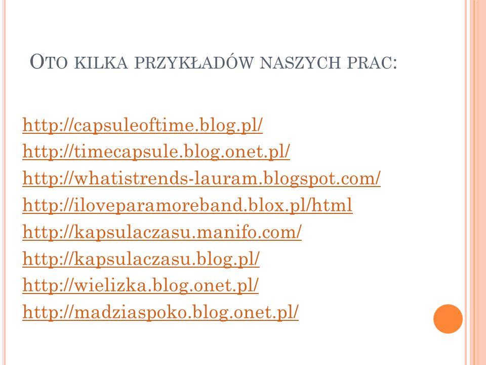 O TO KILKA PRZYKŁADÓW NASZYCH PRAC : http://capsuleoftime.blog.pl/ http://timecapsule.blog.onet.pl/ http://whatistrends-lauram.blogspot.com/ http://il