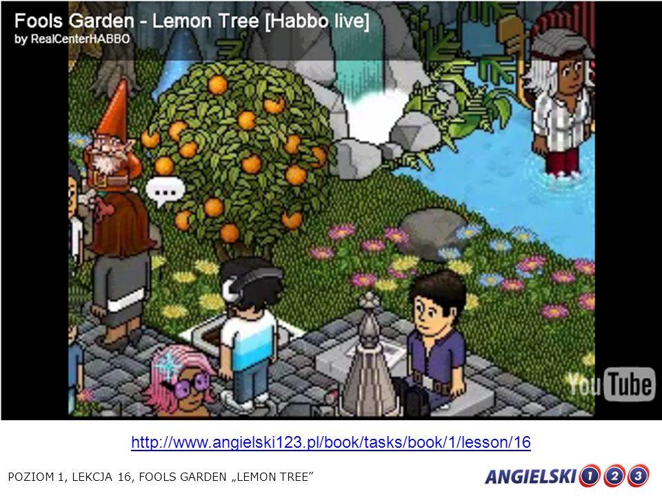 http://www.angielski123.pl/book/tasks/book/1/lesson/16 POZIOM 1, LEKCJA 16, FOOLS GARDEN LEMON TREE