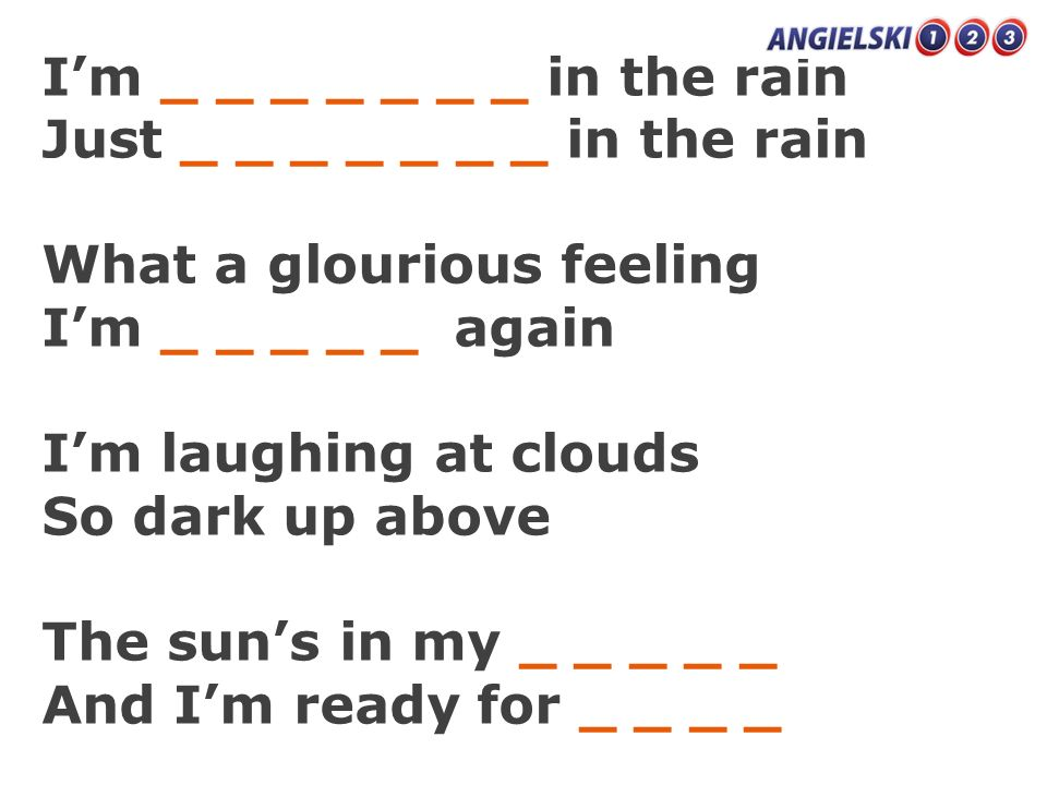 Im _ _ _ _ _ _ _ in the rain Just _ _ _ _ _ _ _ in the rain What a glourious feeling Im _ _ _ _ _ again Im laughing at clouds So dark up above The sun