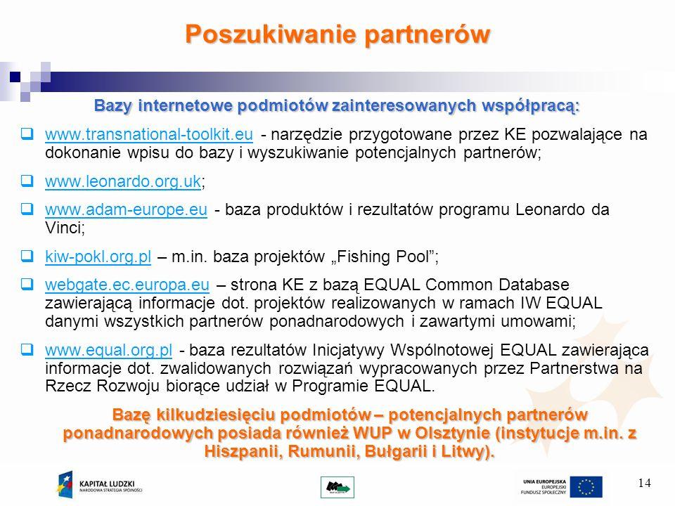 14 Bazy internetowe podmiotów zainteresowanych współpracą: www.transnational-toolkit.eu - narzędzie przygotowane przez KE pozwalające na dokonanie wpisu do bazy i wyszukiwanie potencjalnych partnerów; www.leonardo.org.uk; www.adam-europe.eu - baza produktów i rezultatów programu Leonardo da Vinci; kiw-pokl.org.pl – m.in.