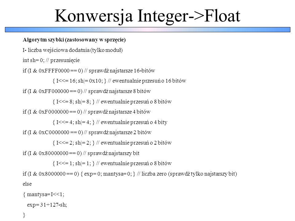 Konwersja Integer->Float Algorytm szybki (zastosowany w sprzęcie) I- liczba wejściowa dodatnia (tylko moduł) int sh= 0; // przesunięcie if (I & 0xFFFF