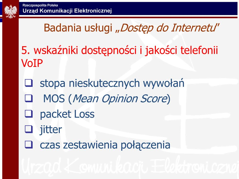 Badania usługi Dostęp do Internetu stopa nieskutecznych wywołań MOS (Mean Opinion Score) packet Loss jitter czas zestawienia połączenia 5. wskaźniki d