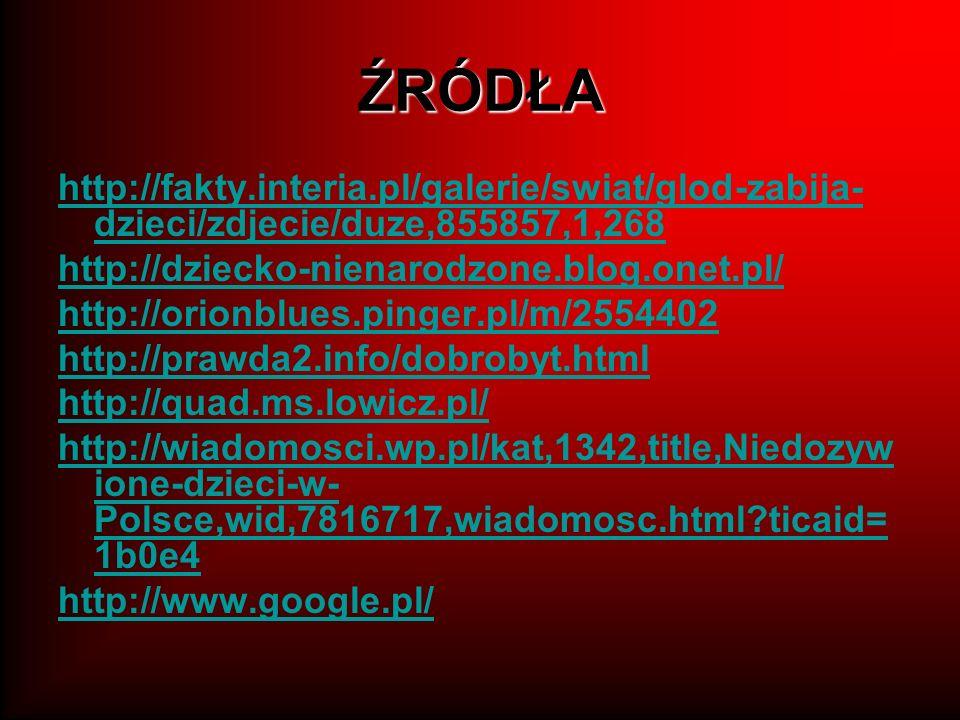 ŹRÓDŁA http://fakty.interia.pl/galerie/swiat/glod-zabija- dzieci/zdjecie/duze,855857,1,268 http://dziecko-nienarodzone.blog.onet.pl/ http://orionblues