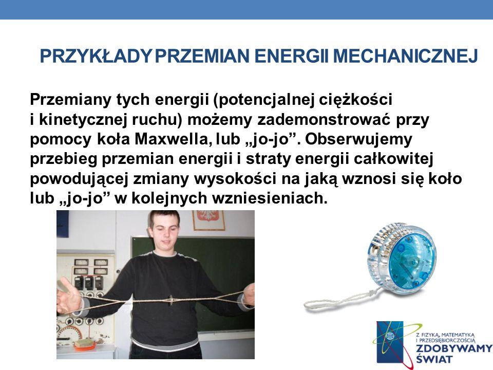 PRZYKŁADY PRZEMIAN ENERGII MECHANICZNEJ Przemiany tych energii (potencjalnej ciężkości i kinetycznej ruchu) możemy zademonstrować przy pomocy koła Max