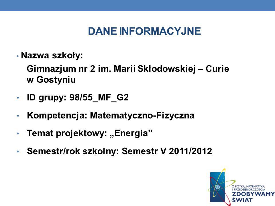 DANE INFORMACYJNE Nazwa szkoły: Gimnazjum nr 2 im. Marii Skłodowskiej – Curie w Gostyniu ID grupy: 98/55_MF_G2 Kompetencja: Matematyczno-Fizyczna Tema