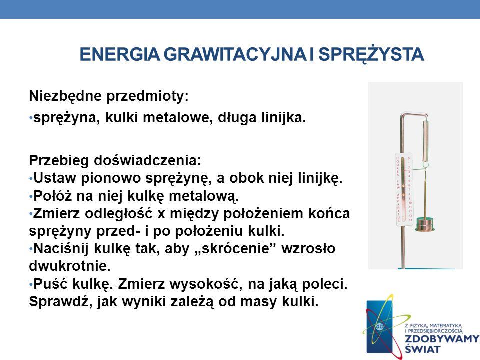ENERGIA GRAWITACYJNA I SPRĘŻYSTA Niezbędne przedmioty: sprężyna, kulki metalowe, długa linijka. Przebieg doświadczenia: Ustaw pionowo sprężynę, a obok