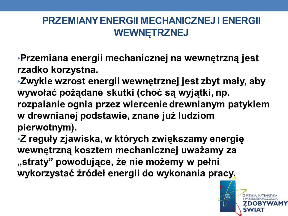 PRZEMIANY ENERGII MECHANICZNEJ I ENERGII WEWNĘTRZNEJ Przemiana energii mechanicznej na wewnętrzną jest rzadko korzystna. Zwykle wzrost energii wewnętr