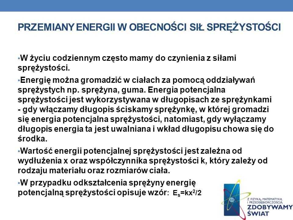 PRZEMIANY ENERGII W OBECNOŚCI SIŁ SPRĘŻYSTOŚCI W życiu codziennym często mamy do czynienia z siłami sprężystości. Energię można gromadzić w ciałach za