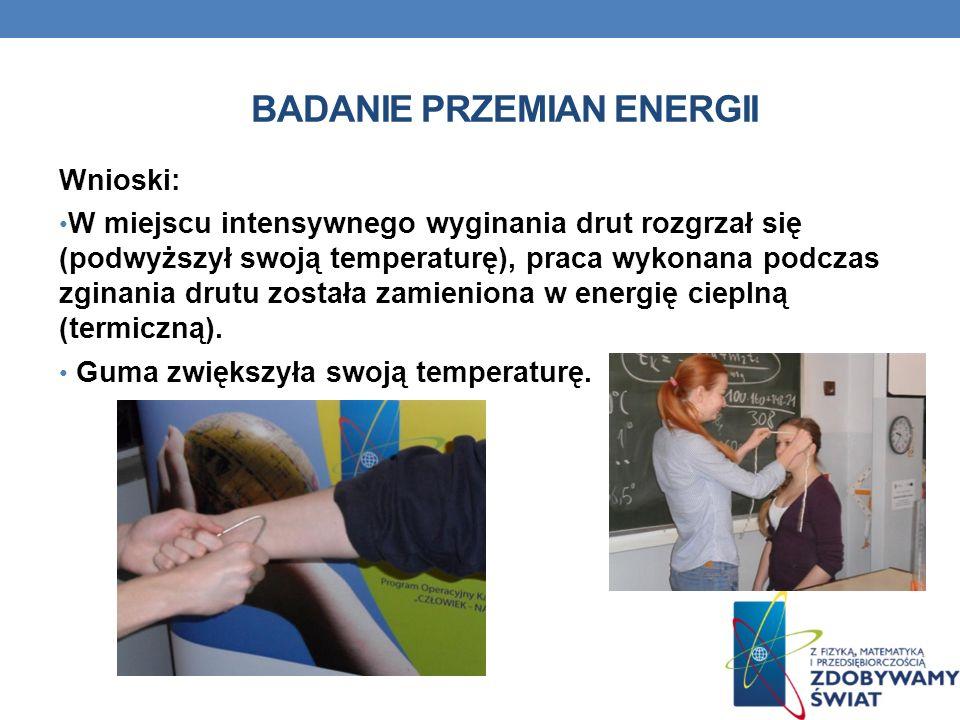 BADANIE PRZEMIAN ENERGII Wnioski: W miejscu intensywnego wyginania drut rozgrzał się (podwyższył swoją temperaturę), praca wykonana podczas zginania d