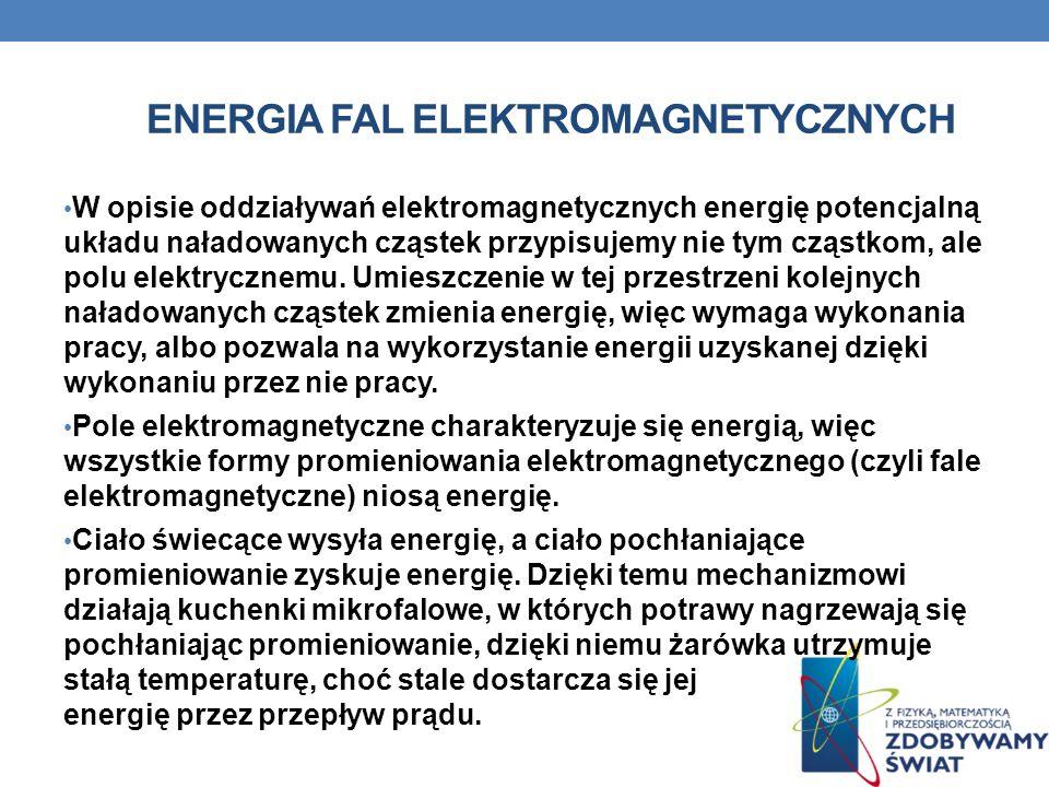 ENERGIA FAL ELEKTROMAGNETYCZNYCH W opisie oddziaływań elektromagnetycznych energię potencjalną układu naładowanych cząstek przypisujemy nie tym cząstk