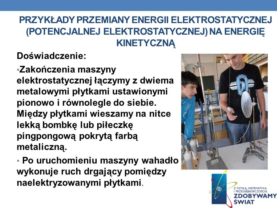 PRZYKŁADY PRZEMIANY ENERGII ELEKTROSTATYCZNEJ (POTENCJALNEJ ELEKTROSTATYCZNEJ) NA ENERGIĘ KINETYCZNĄ Doświadczenie: Zakończenia maszyny elektrostatycz