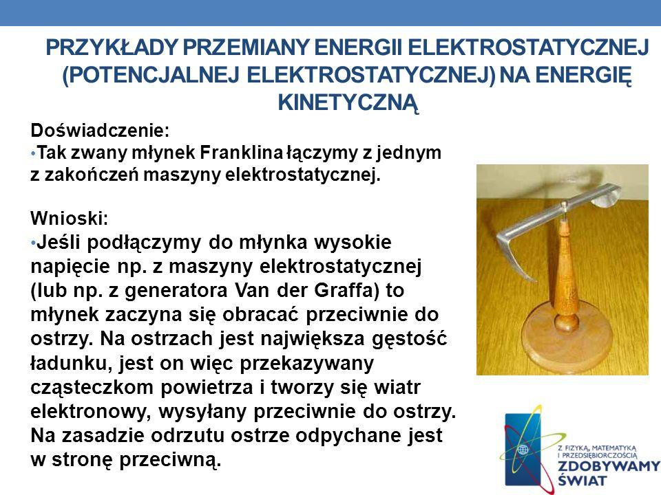 PRZYKŁADY PRZEMIANY ENERGII ELEKTROSTATYCZNEJ (POTENCJALNEJ ELEKTROSTATYCZNEJ) NA ENERGIĘ KINETYCZNĄ Doświadczenie: Tak zwany młynek Franklina łączymy