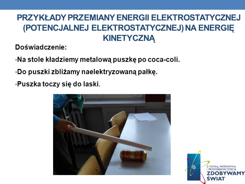 PRZYKŁADY PRZEMIANY ENERGII ELEKTROSTATYCZNEJ (POTENCJALNEJ ELEKTROSTATYCZNEJ) NA ENERGIĘ KINETYCZNĄ Doświadczenie: Na stole kładziemy metalową puszkę