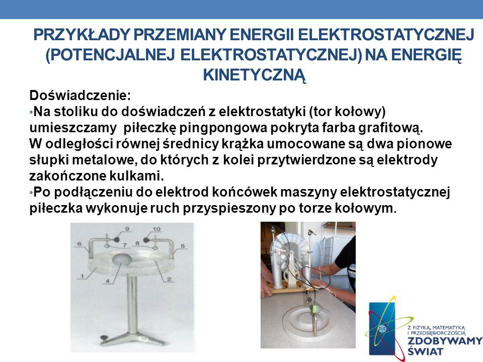 PRZYKŁADY PRZEMIANY ENERGII ELEKTROSTATYCZNEJ (POTENCJALNEJ ELEKTROSTATYCZNEJ) NA ENERGIĘ KINETYCZNĄ Doświadczenie: Na stoliku do doświadczeń z elektr