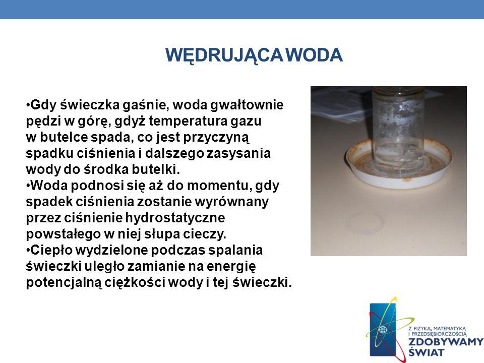WĘDRUJĄCA WODA Gdy świeczka gaśnie, woda gwałtownie pędzi w górę, gdyż temperatura gazu w butelce spada, co jest przyczyną spadku ciśnienia i dalszego