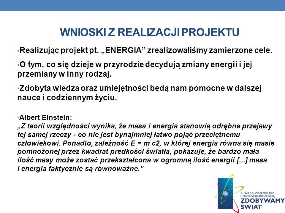 WNIOSKI Z REALIZACJI PROJEKTU Realizując projekt pt. ENERGIA zrealizowaliśmy zamierzone cele. O tym, co się dzieje w przyrodzie decydują zmiany energi