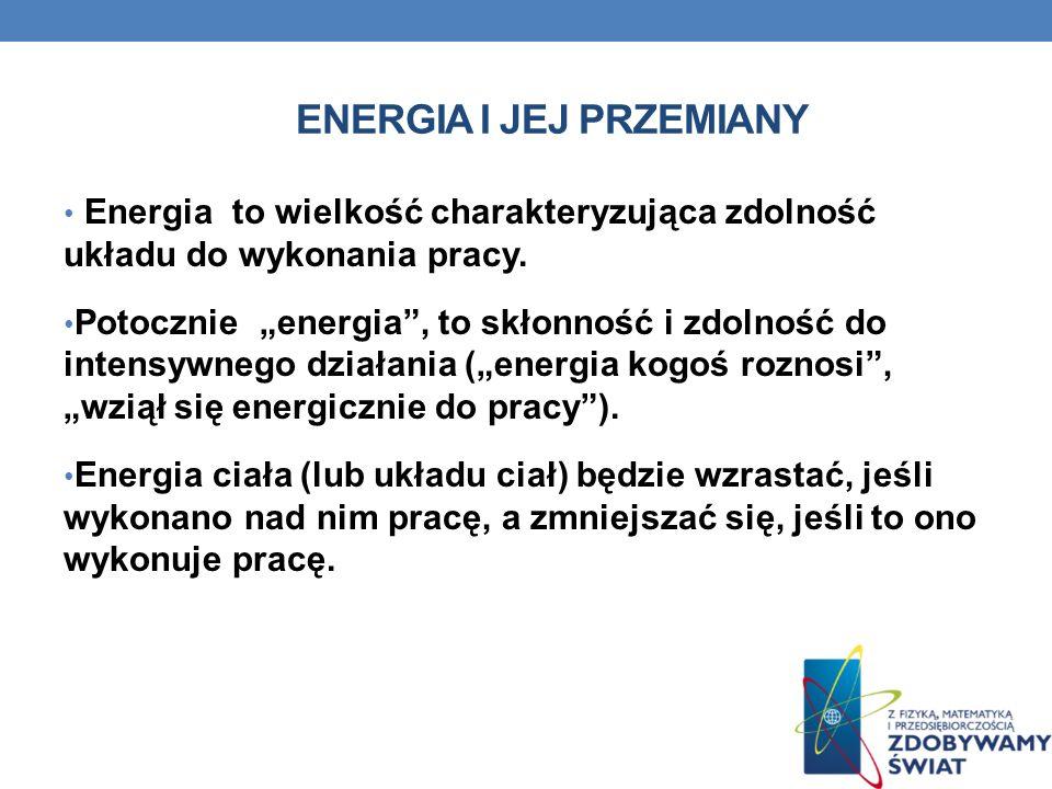 ENERGIA I JEJ PRZEMIANY Energia to wielkość charakteryzująca zdolność układu do wykonania pracy. Potocznie energia, to skłonność i zdolność do intensy