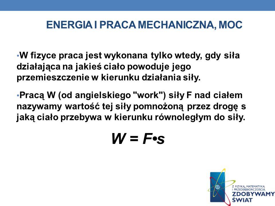 ENERGIA I PRACA MECHANICZNA, MOC W fizyce praca jest wykonana tylko wtedy, gdy siła działająca na jakieś ciało powoduje jego przemieszczenie w kierunk