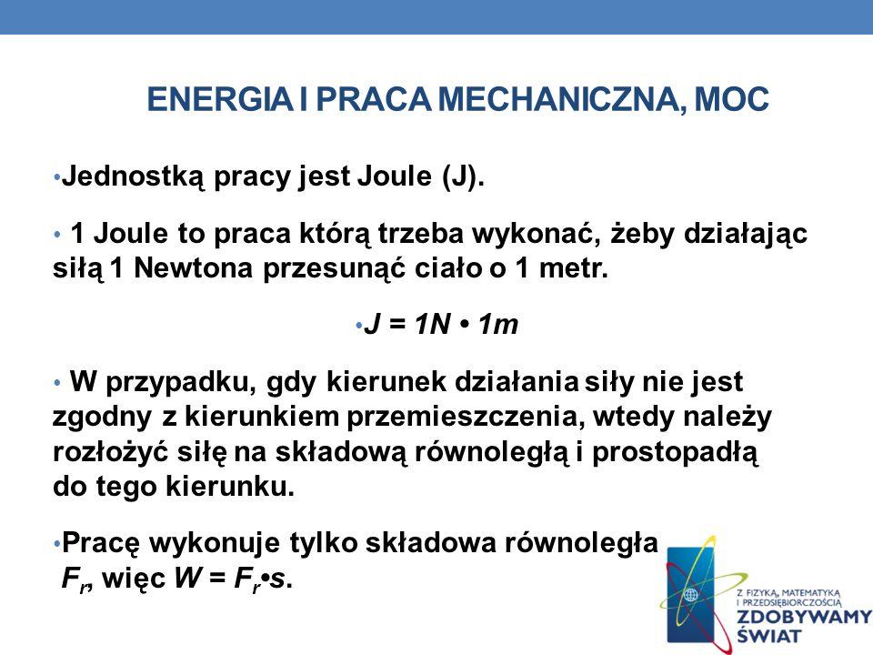 ENERGIA I PRACA MECHANICZNA, MOC Jednostką pracy jest Joule (J). 1 Joule to praca którą trzeba wykonać, żeby działając siłą 1 Newtona przesunąć ciało