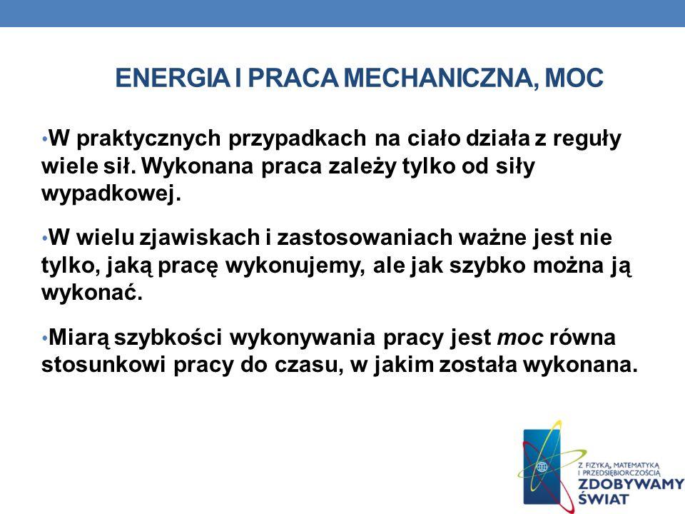 ENERGIA I PRACA MECHANICZNA, MOC Moc P (od angielskiego power ) mówi ile pracy W dany układ fizyczny może wykonać w jednostce czasu t pracując w równym tempie: P=W/t Jednostką pracy jest Watt (W) 1W=1J/1s Układ o mocy jednego Watt a wykonuje w ciągu jednej sekundy pracę jednego Joule a.