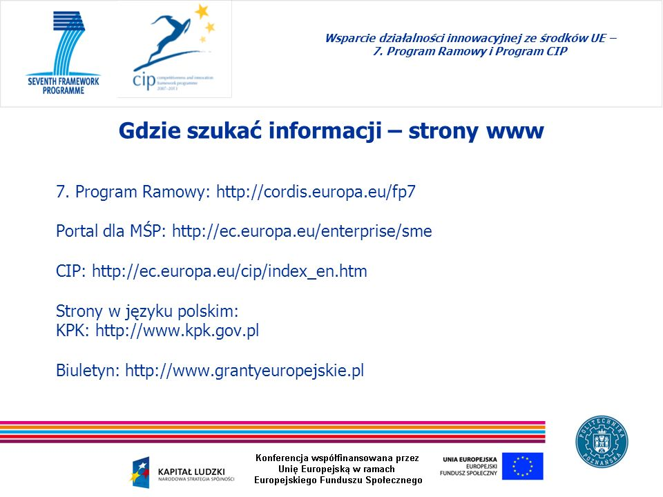 7. Program Ramowy: http://cordis.europa.eu/fp7 Portal dla MŚP: http://ec.europa.eu/enterprise/sme CIP: http://ec.europa.eu/cip/index_en.htm Strony w j