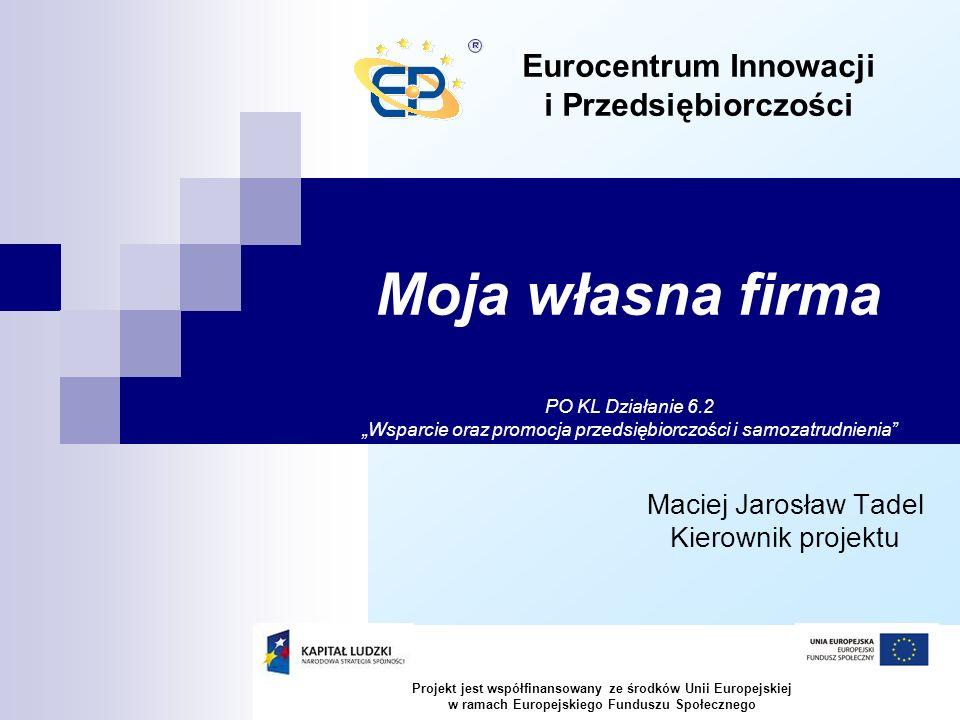 Moja własna firma Maciej Jarosław Tadel Kierownik projektu Eurocentrum Innowacji i Przedsiębiorczości PO KL Działanie 6.2 Wsparcie oraz promocja przedsiębiorczości i samozatrudnienia Projekt jest współfinansowany ze środków Unii Europejskiej w ramach Europejskiego Funduszu Społecznego