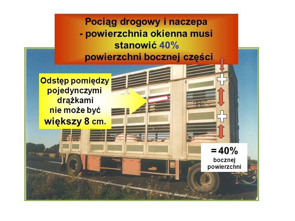 Pociąg drogowy i naczepa - powierzchnia okienna musi stanowić 40% powierzchni bocznej części = 40% bocznej powierzchni Odstęp pomiędzy pojedynczymi drążkami nie może być większy 8 cm.