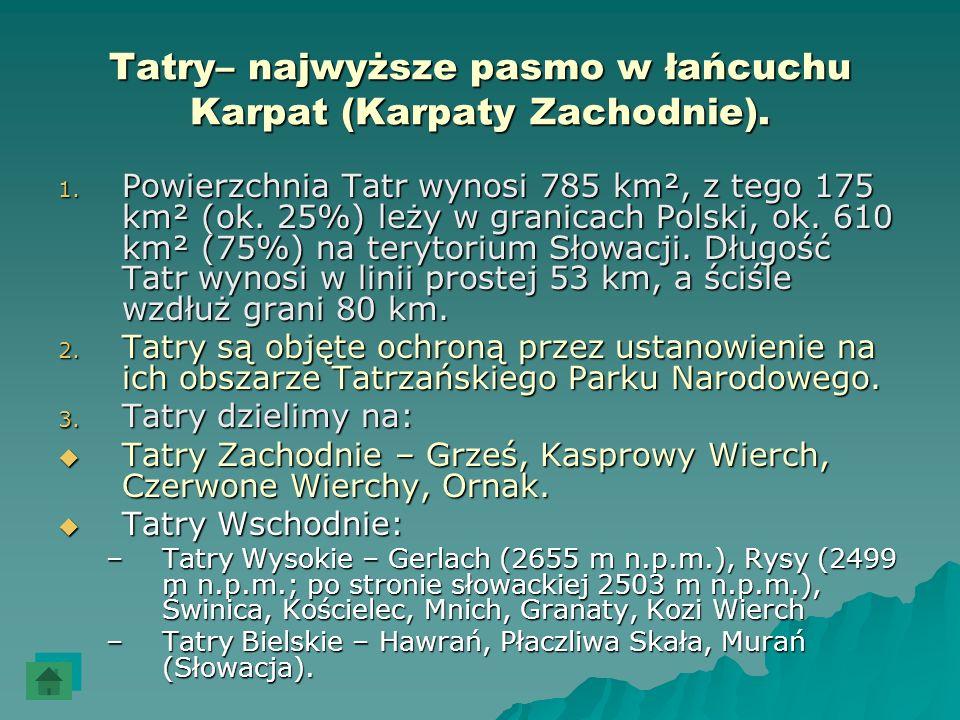 Tatry– najwyższe pasmo w łańcuchu Karpat (Karpaty Zachodnie). 1. Powierzchnia Tatr wynosi 785 km², z tego 175 km² (ok. 25%) leży w granicach Polski, o
