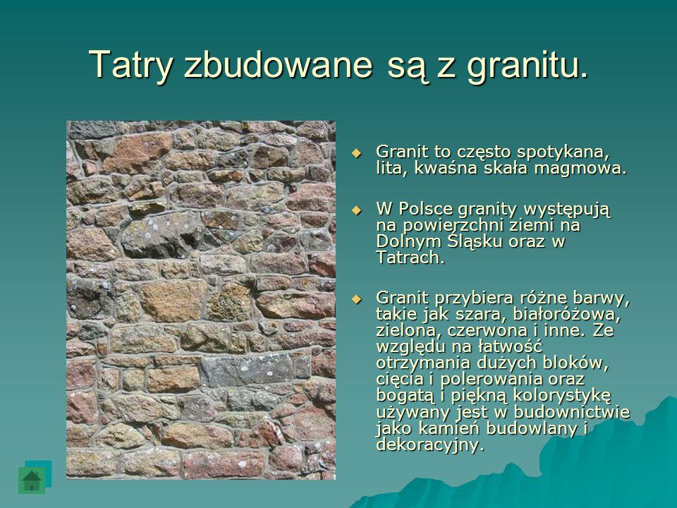 Tatry zbudowane są z granitu. Granit to często spotykana, lita, kwaśna skała magmowa. Granit to często spotykana, lita, kwaśna skała magmowa. W Polsce
