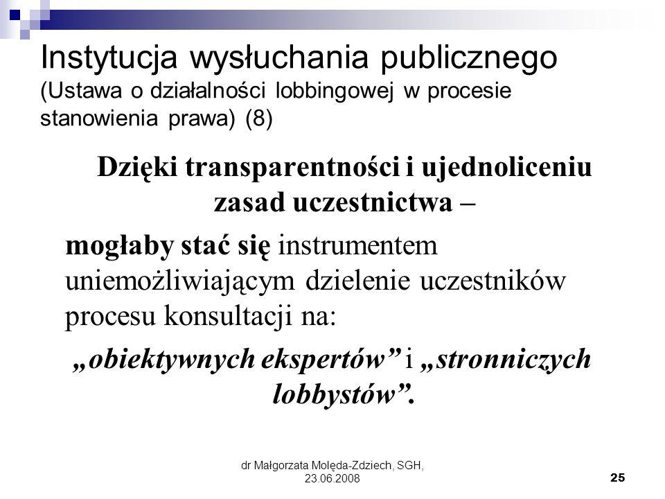 dr Małgorzata Molęda-Zdziech, SGH, 23.06.200825 Instytucja wysłuchania publicznego (Ustawa o działalności lobbingowej w procesie stanowienia prawa) (8) Dzięki transparentności i ujednoliceniu zasad uczestnictwa – mogłaby stać się instrumentem uniemożliwiającym dzielenie uczestników procesu konsultacji na: obiektywnych ekspertów i stronniczych lobbystów.