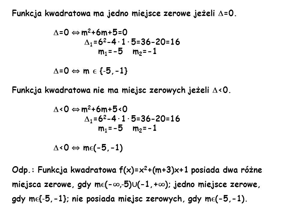 Funkcja kwadratowa ma jedno miejsce zerowe jeżeli =0. =0 m 2 +6m+5=0 1 =6 2 -4·1·5=36-20=16 m 1 =-5 m 2 =-1 =0 m ϵ { - 5,-1} Funkcja kwadratowa nie ma