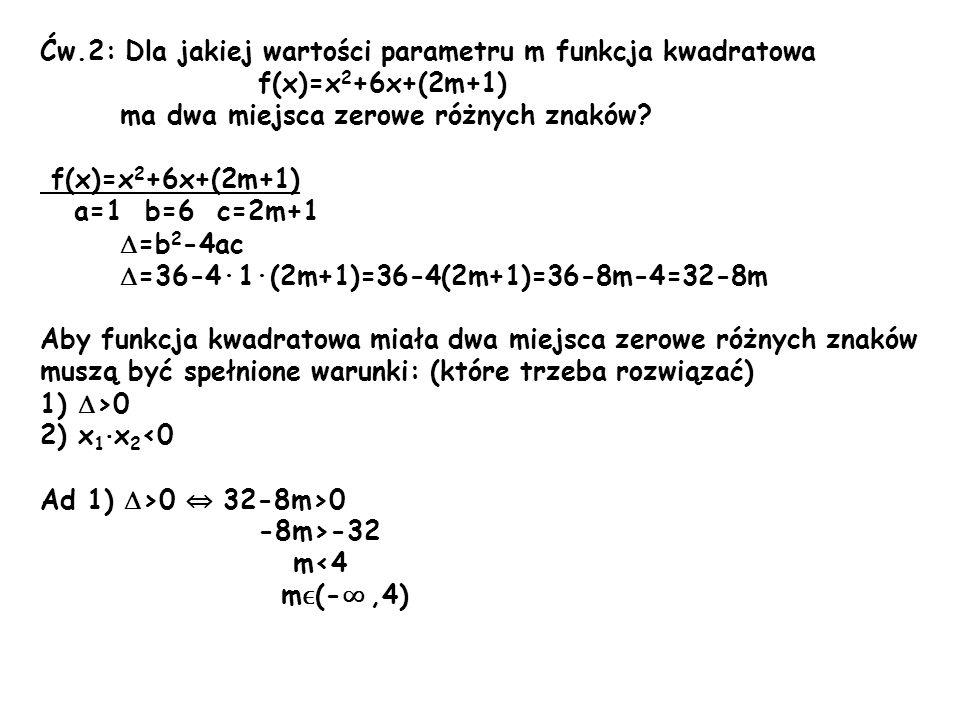 Ćw.2: Dla jakiej wartości parametru m funkcja kwadratowa f(x)=x 2 +6x+(2m+1) ma dwa miejsca zerowe różnych znaków? f(x)=x 2 +6x+(2m+1) a=1 b=6 c=2m+1