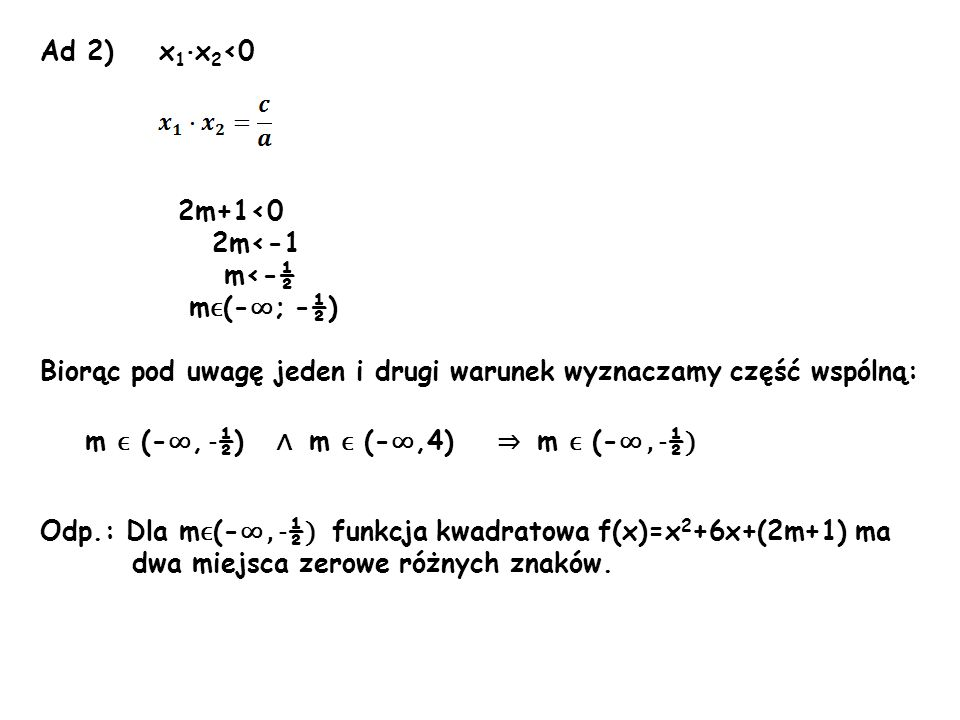 Ad 2) x 1 · x 2 <0 2m+1<0 2m<-1 m<-½ m ϵ (- ; -½) Biorąc pod uwagę jeden i drugi warunek wyznaczamy część wspólną: Odp.: Dla m ϵ (-, - ½ ) funkcja kwa