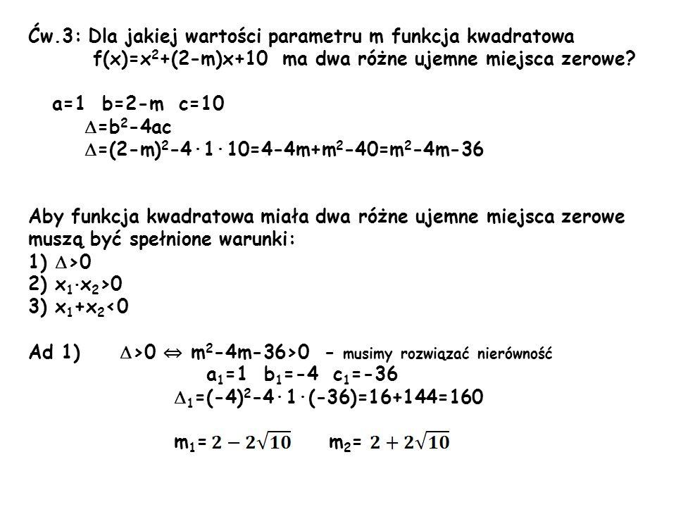 Ćw.3: Dla jakiej wartości parametru m funkcja kwadratowa f(x)=x 2 +(2-m)x+10 ma dwa różne ujemne miejsca zerowe? a=1 b=2-m c=10 =b 2 -4ac =(2-m) 2 -4·