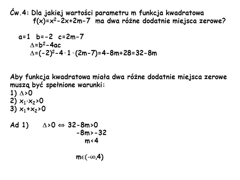Ćw.4: Dla jakiej wartości parametru m funkcja kwadratowa f(x)=x 2 -2x+2m-7 ma dwa różne dodatnie miejsca zerowe? a=1 b=-2 c=2m-7 =b 2 -4ac =(-2) 2 -4·