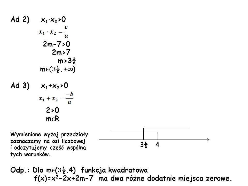 Ad 2) x 1 · x 2 >0 2m-7>0 2m>7 m>3½ m ϵ(3 ½,+ ) Ad 3) x 1 +x 2 >0 2>0 m ϵ R Wymienione wyżej przedziały zaznaczamy na osi liczbowej i odczytujemy częś