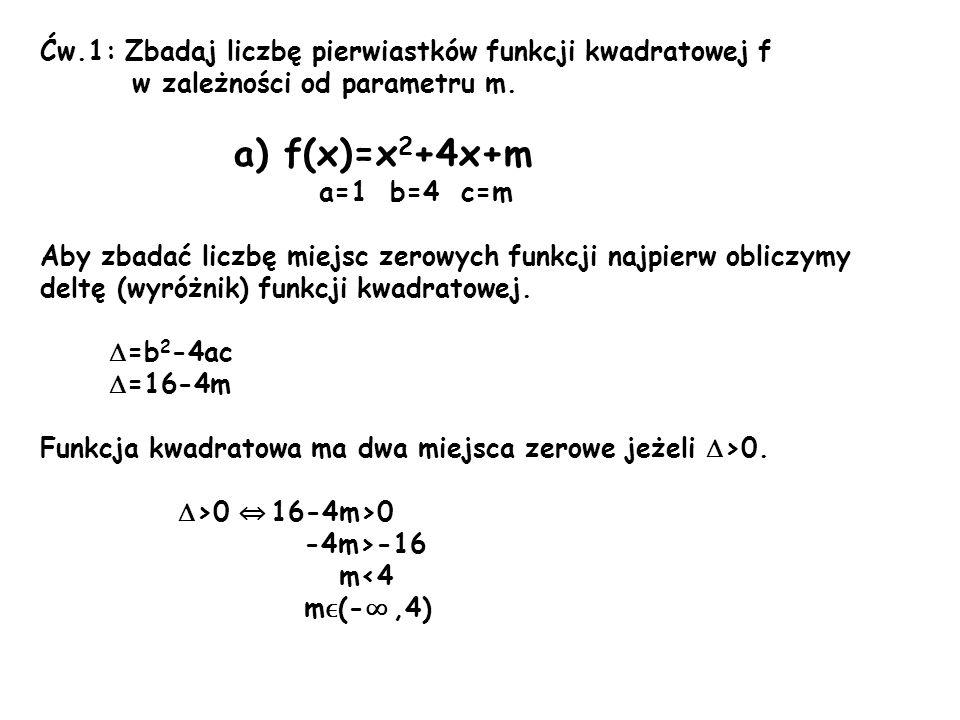 Ćw.1: Zbadaj liczbę pierwiastków funkcji kwadratowej f w zależności od parametru m. a) f(x)=x 2 +4x+m a=1 b=4 c=m Aby zbadać liczbę miejsc zerowych fu