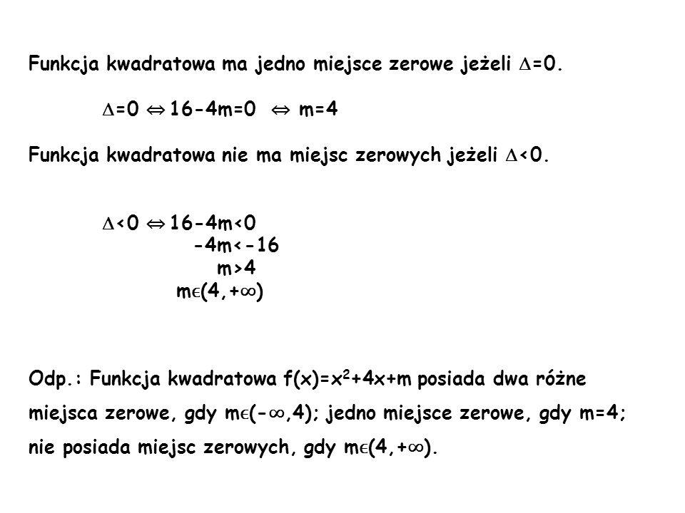 b) f(x)=(6+m)x 2 -4 a=6+m b=0 c=-4 Najpierw musimy rozważyć przypadki: 1.Jeżeli 6+m=0 m=-6 to nasza funkcja przyjmie postać f(x)=-4 – wykresem jest prosta równoległa do osi x, funkcja nie ma miejsc zerowych.