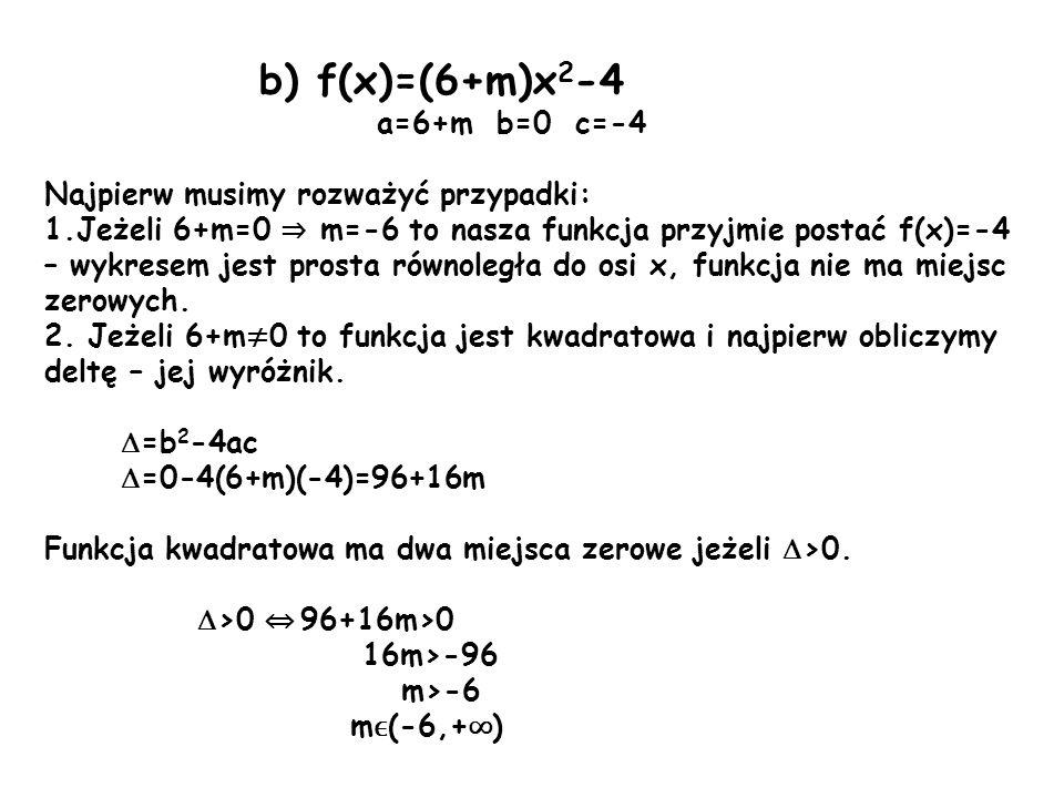 b) f(x)=(6+m)x 2 -4 a=6+m b=0 c=-4 Najpierw musimy rozważyć przypadki: 1.Jeżeli 6+m=0 m=-6 to nasza funkcja przyjmie postać f(x)=-4 – wykresem jest pr