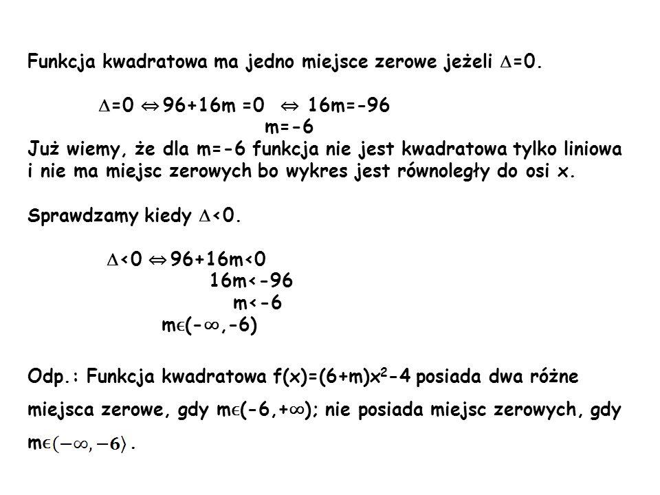 Funkcja kwadratowa ma jedno miejsce zerowe jeżeli =0. =0 96+16m =0 16m=-96 m=-6 Już wiemy, że dla m=-6 funkcja nie jest kwadratowa tylko liniowa i nie