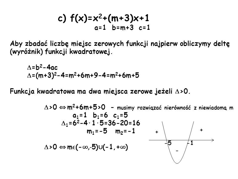 c) f(x)=x 2 +(m+3)x+1 a=1 b=m+3 c=1 Aby zbadać liczbę miejsc zerowych funkcji najpierw obliczymy deltę (wyróżnik) funkcji kwadratowej. =b 2 -4ac =(m+3