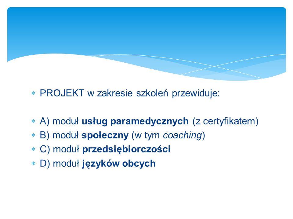 PROJEKT w zakresie szkoleń przewiduje: A) moduł usług paramedycznych (z certyfikatem) B) moduł społeczny (w tym coaching) C) moduł przedsiębiorczości D) moduł języków obcych