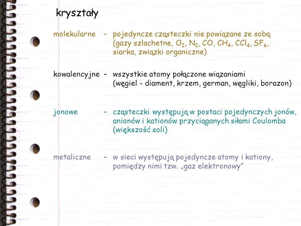 kowalencyjne–wszystkie atomy połączone wiązaniami (węgiel - diament, krzem, german, węgliki, borazon) kryształy molekularne–pojedyncze cząsteczki nie