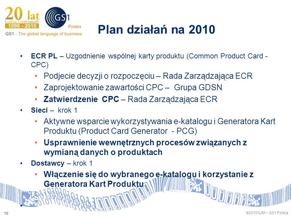 ©2009 ILiM – GS1 Polska 10 ©2010 ILiM – GS1 Polska 10 Plan działań na 2010 ECR PL – Uzgodnienie wspólnej karty produktu (Common Product Card - CPC) Po