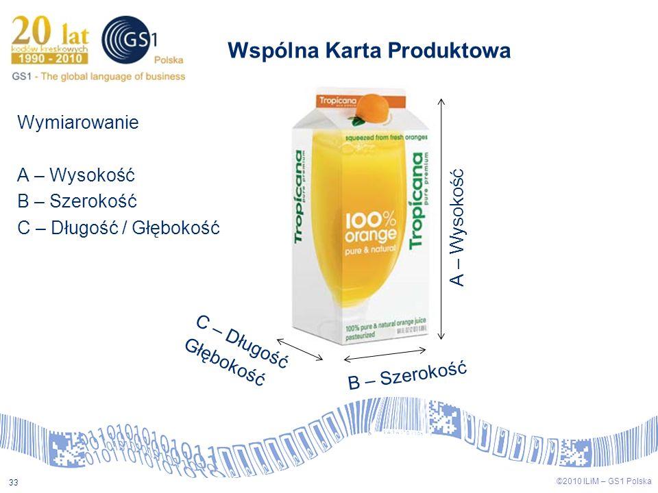 ©2009 ILiM – GS1 Polska 33 ©2010 ILiM – GS1 Polska 33 Wspólna Karta Produktowa Wymiarowanie A – Wysokość B – Szerokość C – Długość / Głębokość A – Wys