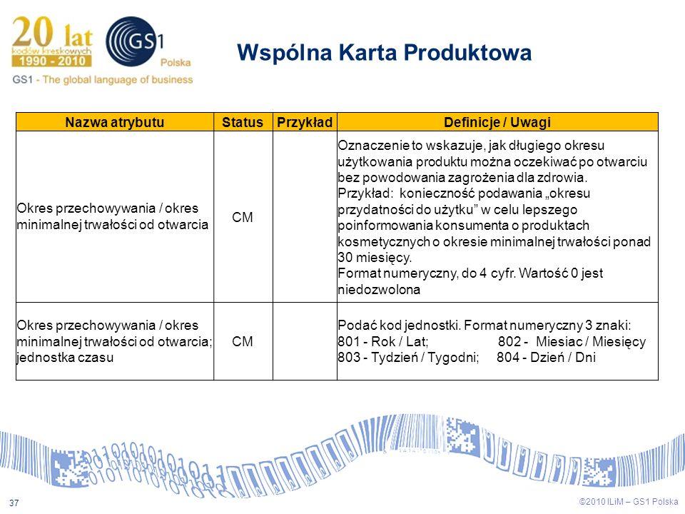 ©2009 ILiM – GS1 Polska 37 ©2010 ILiM – GS1 Polska 37 Wspólna Karta Produktowa Nazwa atrybutuStatusPrzykładDefinicje / Uwagi Okres przechowywania / ok