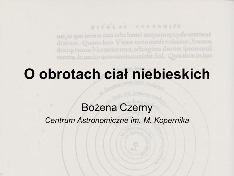 O obrotach ciał niebieskich Bożena Czerny Centrum Astronomiczne im. M. Kopernika